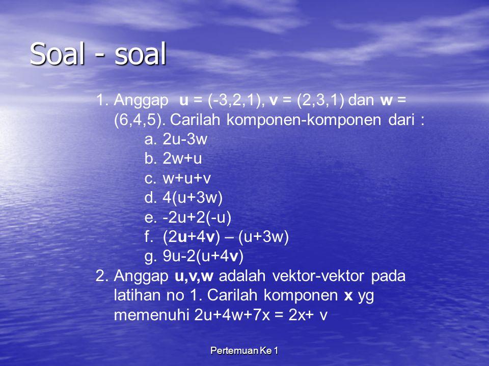 Pertemuan Ke 1 Soal - soal 1.Anggap u = (-3,2,1), v = (2,3,1) dan w = (6,4,5).