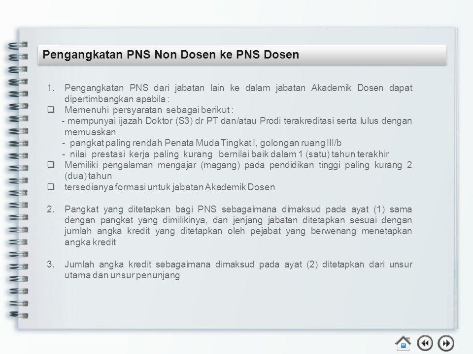Pengangkatan PNS Non Dosen ke PNS Dosen 1.Pengangkatan PNS dari jabatan lain ke dalam jabatan Akademik Dosen dapat dipertimbangkan apabila :  Memenuh