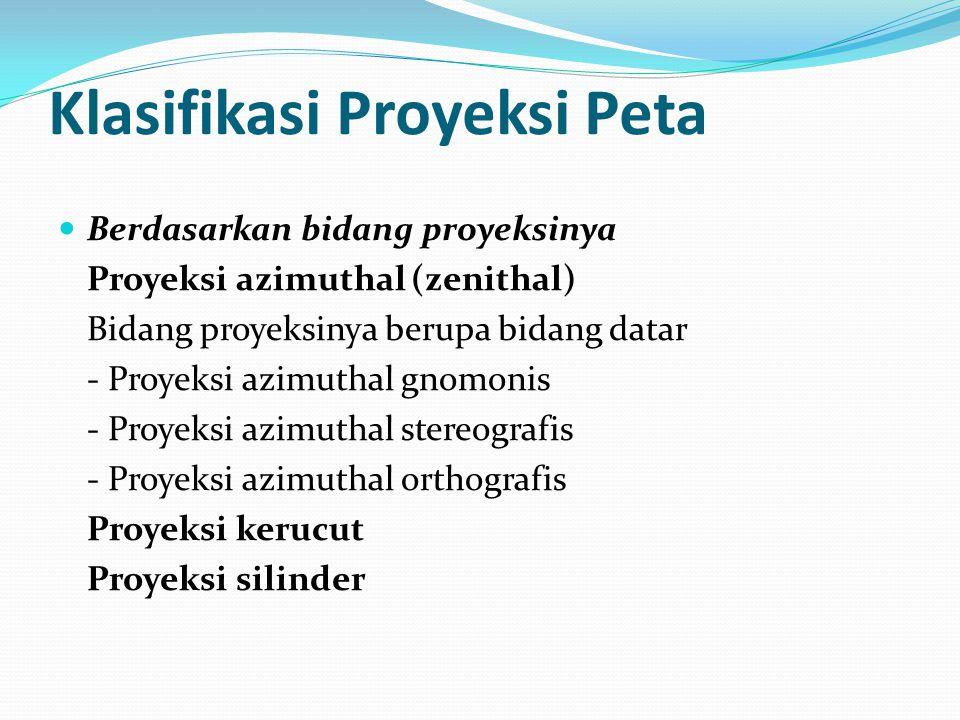 Klasifikasi Proyeksi Peta Berdasarkan bidang proyeksinya Proyeksi azimuthal (zenithal) Bidang proyeksinya berupa bidang datar - Proyeksi azimuthal gnomonis - Proyeksi azimuthal stereografis - Proyeksi azimuthal orthografis Proyeksi kerucut Proyeksi silinder