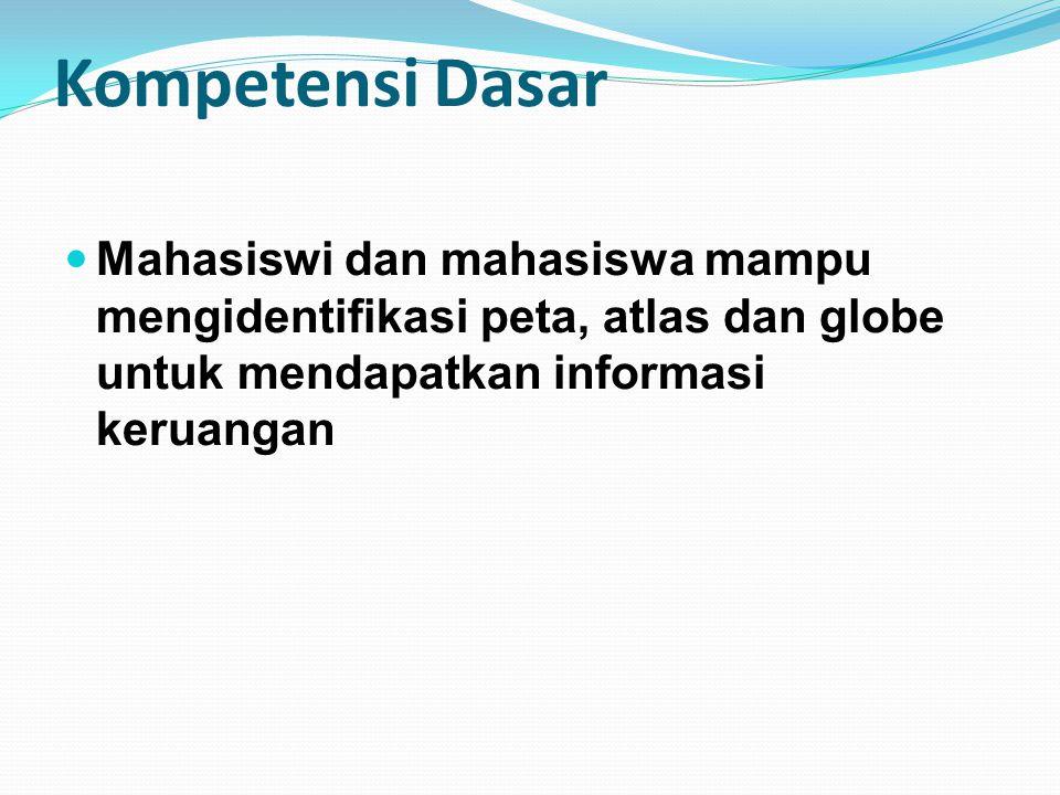Kompetensi Dasar Mahasiswi dan mahasiswa mampu mengidentifikasi peta, atlas dan globe untuk mendapatkan informasi keruangan