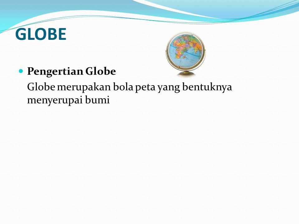 GLOBE Pengertian Globe Globe merupakan bola peta yang bentuknya menyerupai bumi