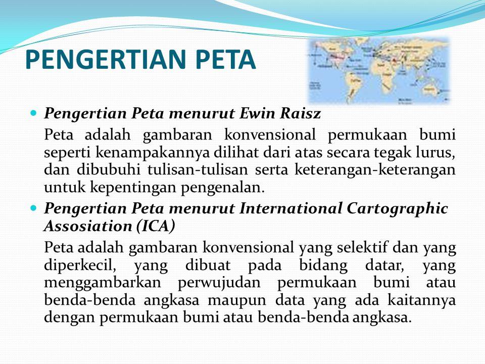 PENGERTIAN PETA Pengertian Peta menurut Ewin Raisz Peta adalah gambaran konvensional permukaan bumi seperti kenampakannya dilihat dari atas secara tegak lurus, dan dibubuhi tulisan-tulisan serta keterangan-keterangan untuk kepentingan pengenalan.