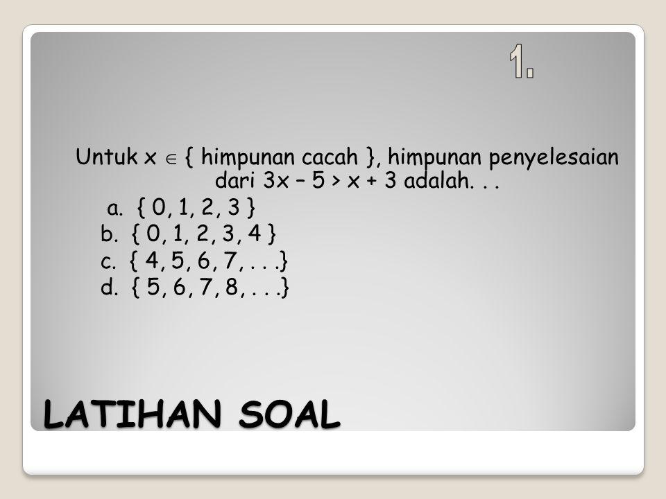 LATIHAN SOAL Untuk x  { himpunan cacah }, himpunan penyelesaian dari 3x – 5 > x + 3 adalah... a. { 0, 1, 2, 3 } b. { 0, 1, 2, 3, 4 } c. { 4, 5, 6, 7,
