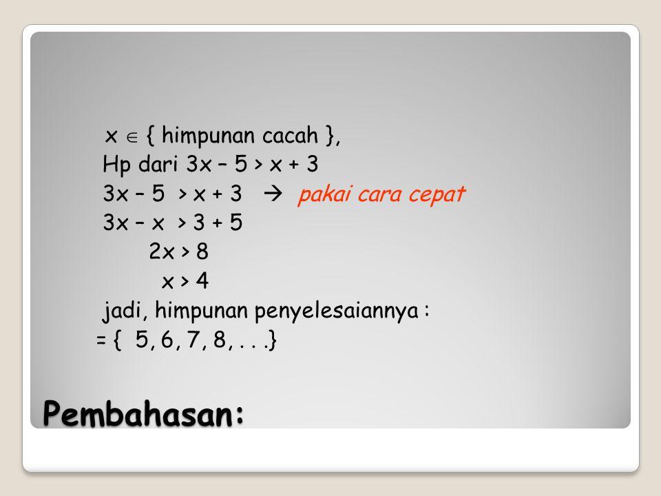 Pembahasan: x  { himpunan cacah }, Hp dari 3x – 5 > x + 3 – 5 > x + 3  pakai cara cepat 3x – x > 3 + 5 2x > 8 x > 4 jadi, himpunan penyelesaiannya :
