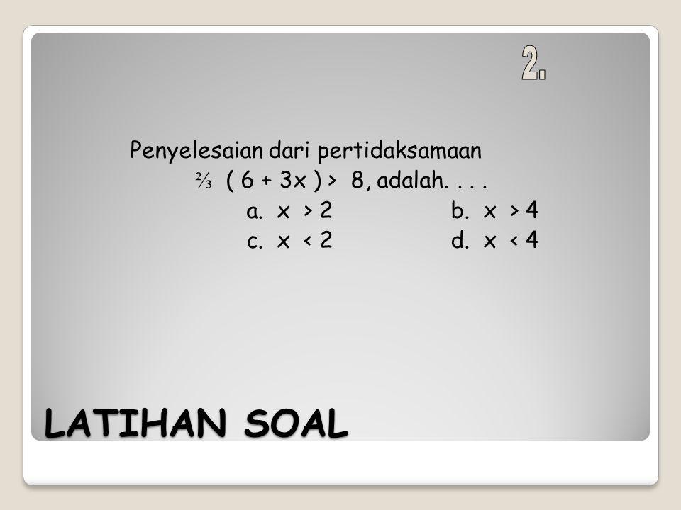 LATIHAN SOAL Penyelesaian dari pertidaksamaan ⅔ ( 6 + 3x ) > 8, adalah.... a. x > 2b. x > 4 c. x < 2d. x < 4