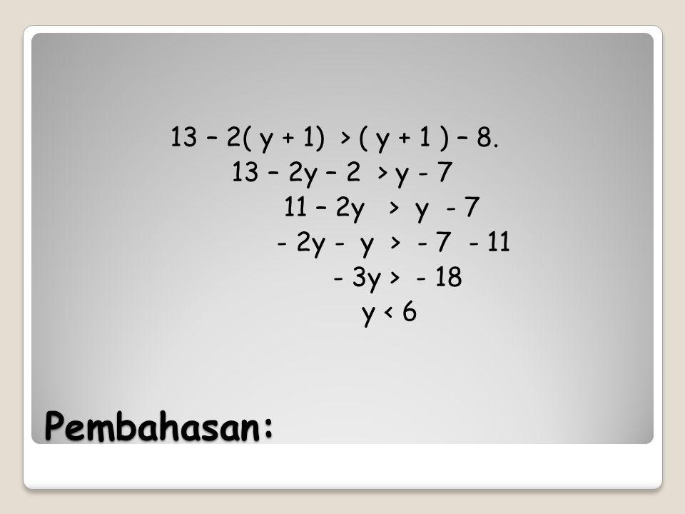 Pembahasan: 13 – 2( y + 1) > ( y + 1 ) – 8. 13 – 2y – 2 > y - 7 11 – 2y > y - 7 - 2y - y > - 7 - 11 - 3y > - 18 y < 6