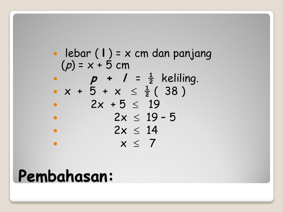 Pembahasan: lebar ( l ) = x cm dan panjang (p) = x + 5 cm p + l = ½ keliling. x + 5 + x  ½ ( 38 ) 2x + 5  19 2x  19 – 5 2x  14 x  7