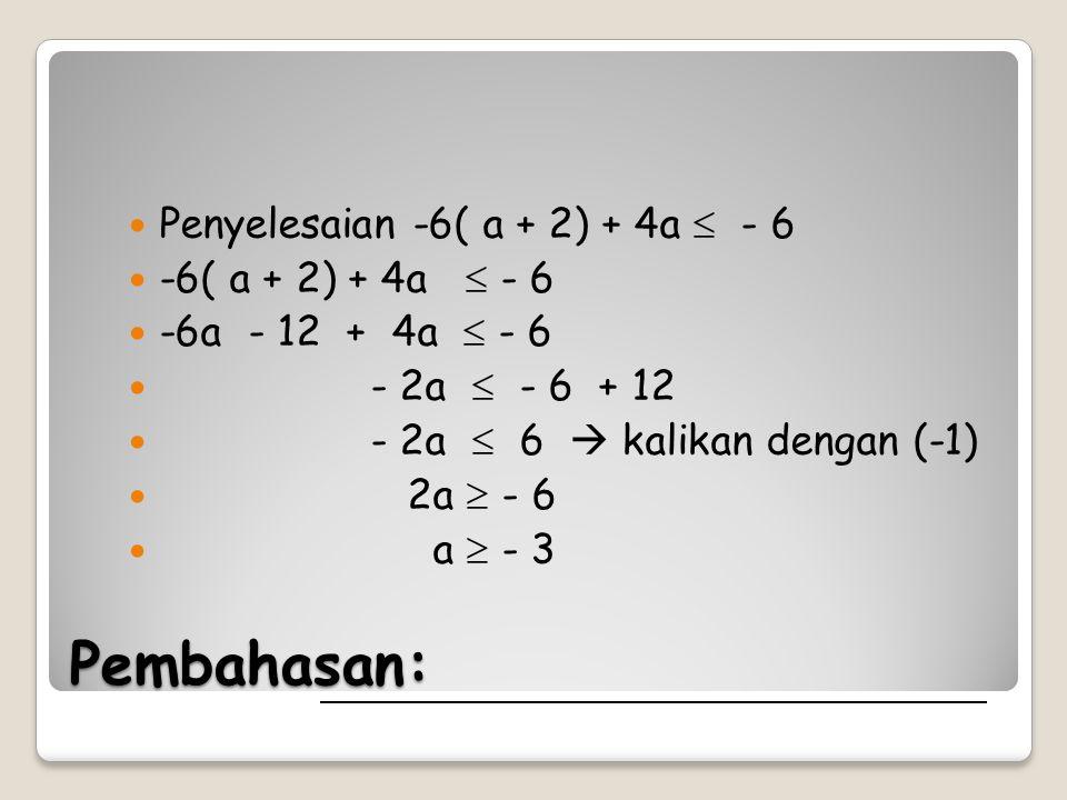 Pembahasan: Penyelesaian -6( a + 2) + 4a  - 6 -6( a + 2) + 4a  - 6 -6a - 12 + 4a  - 6 - 2a  - 6 + 12 - 2a  6  kalikan dengan (-1) 2a  - 6 a  - 3
