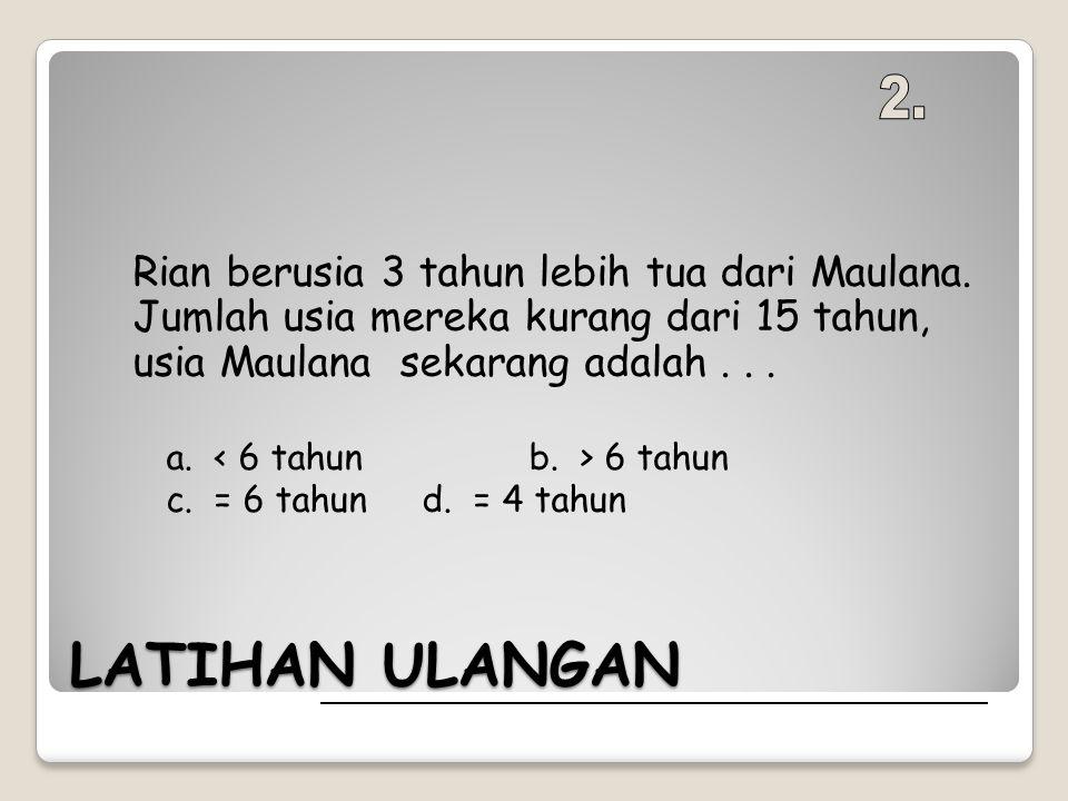 LATIHAN ULANGAN Rian berusia 3 tahun lebih tua dari Maulana. Jumlah usia mereka kurang dari 15 tahun, usia Maulana sekarang adalah... a. < 6 tahunb. >
