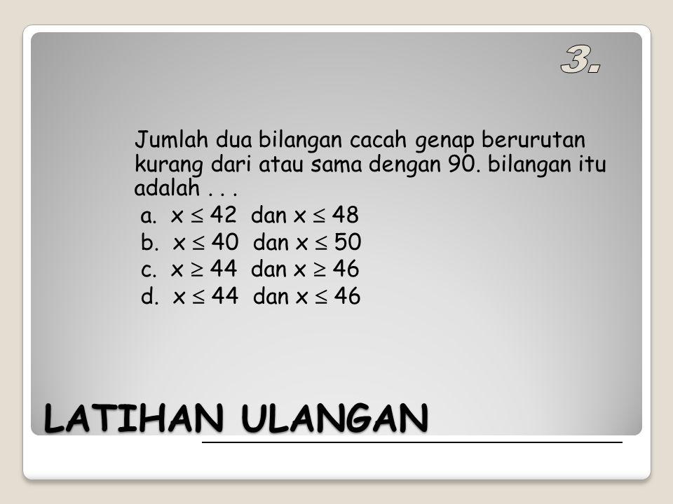 LATIHAN ULANGAN Jumlah dua bilangan cacah genap berurutan kurang dari atau sama dengan 90.