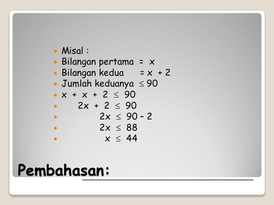 Pembahasan: Misal : Bilangan pertama = x Bilangan kedua = x + 2 Jumlah keduanya  90 x + x + 2  2x + 2  90 2x  90 – 2 2x  88 x  44
