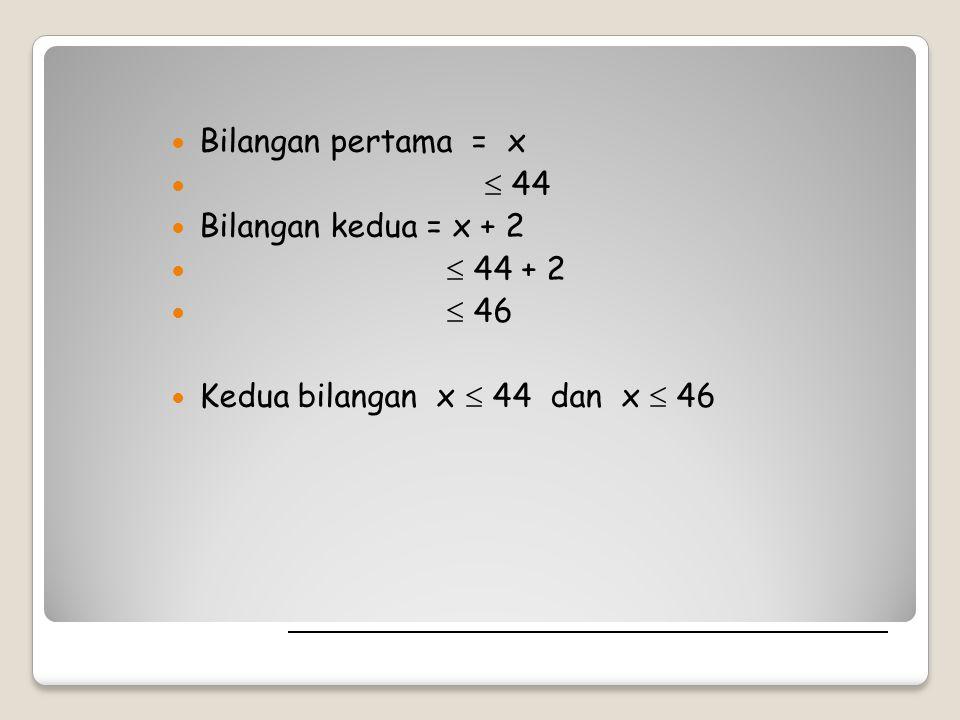 Bilangan pertama = x  44 Bilangan kedua = x + 2  44 + 2  46 Kedua bilangan x  44 dan x  46