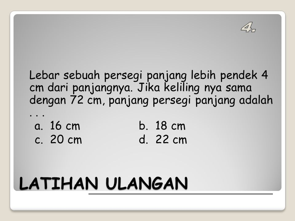 LATIHAN ULANGAN Lebar sebuah persegi panjang lebih pendek 4 cm dari panjangnya. Jika keliling nya sama dengan 72 cm, panjang persegi panjang adalah...