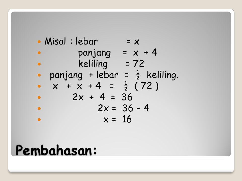 Pembahasan: Misal : lebar = x panjang = x + 4 keliling = 72 panjang + lebar = ½ keliling. x + x + 4 = ½ ( 72 ) 2x + 4 = 36 2x = 36 – 4 x = 16