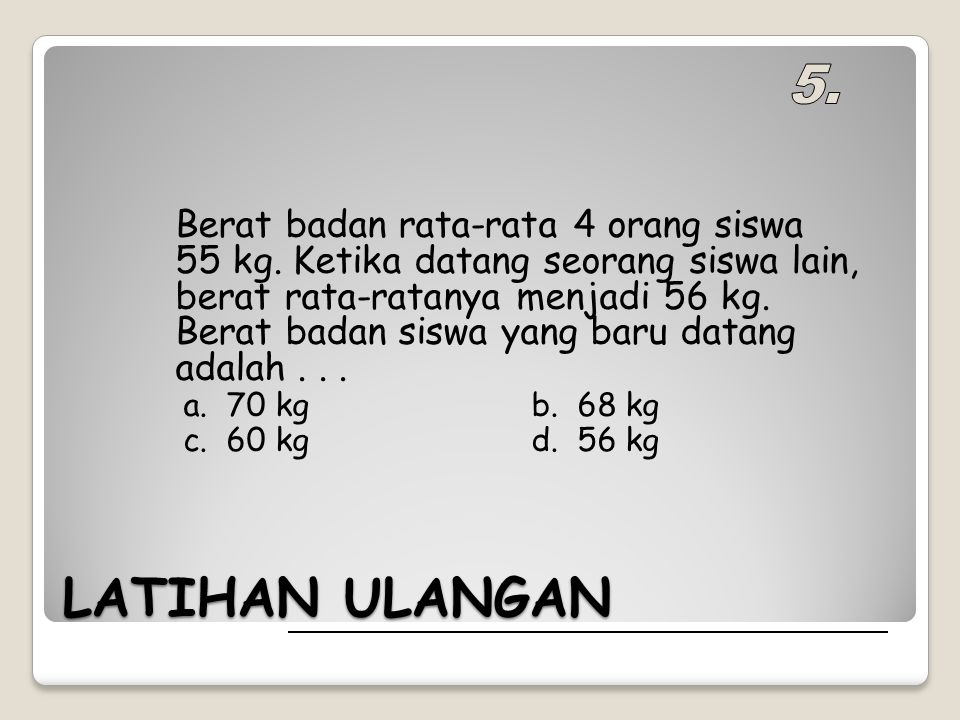 LATIHAN ULANGAN Berat badan rata-rata 4 orang siswa 55 kg. Ketika datang seorang siswa lain, berat rata-ratanya menjadi 56 kg. Berat badan siswa yang