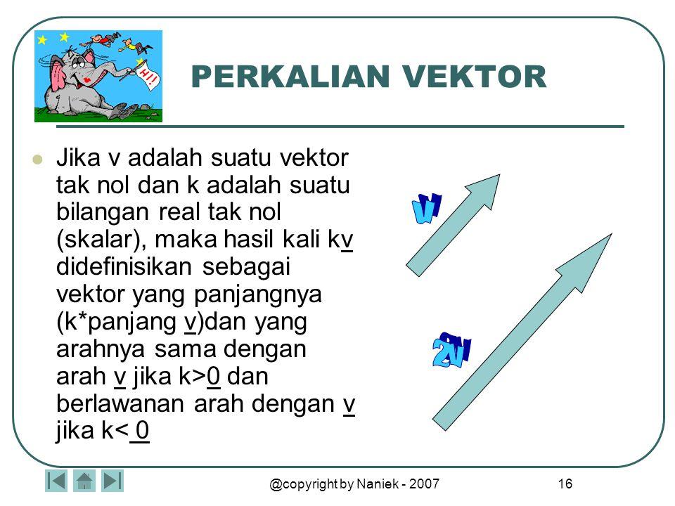 @copyright by Naniek - 2007 15 PENGURANGAN VEKTOR Jika v dan w adalah 2 vektor sebarang, maka selisih w dari v didefinisikan sebagai : v – w = v + (-w