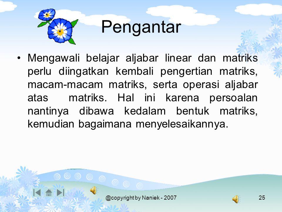 @copyright by Naniek - 200724 Kompetensi Mahasiswa mampu: Mendefinisikan matriks Memberikan contoh macam-macam matriks Mengoperasikan jumlahan, pengur
