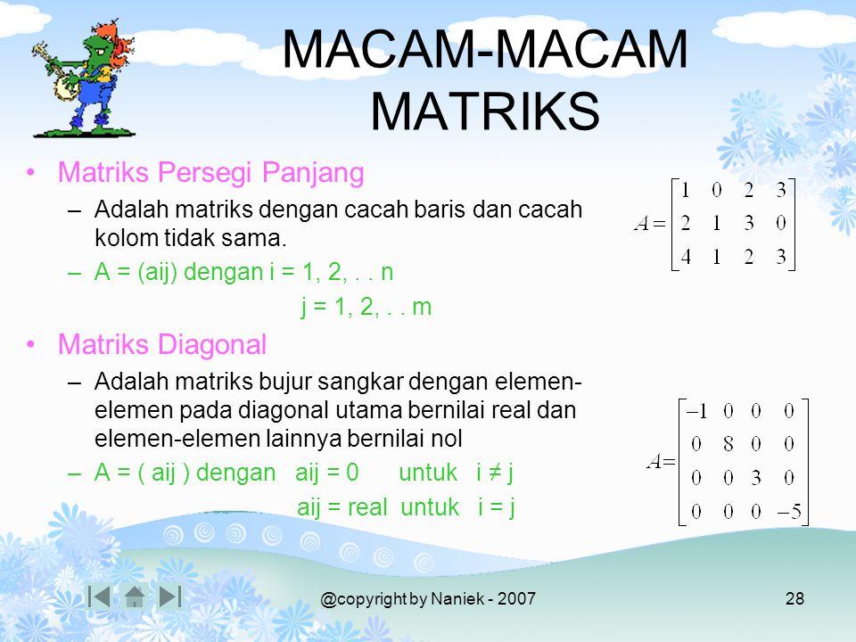 @copyright by Naniek - 200727 MACAM-MACAM MATRIKS Matriks Nol –Adalah matriks dengan semua elemennya bernilai nol. –O=(0) Matriks Bujur Sangkar –Adala