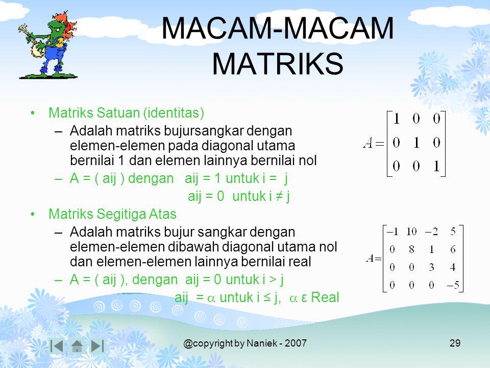@copyright by Naniek - 200728 MACAM-MACAM MATRIKS Matriks Persegi Panjang –Adalah matriks dengan cacah baris dan cacah kolom tidak sama. –A = (aij) de