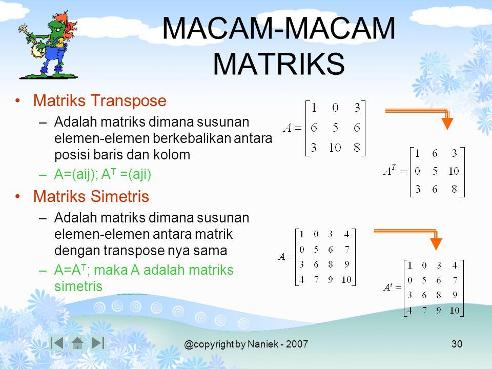 @copyright by Naniek - 200729 MACAM-MACAM MATRIKS Matriks Satuan (identitas) –Adalah matriks bujursangkar dengan elemen-elemen pada diagonal utama ber
