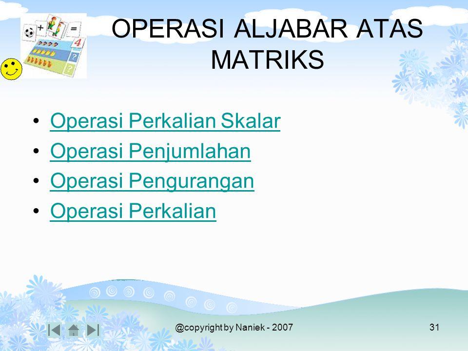 @copyright by Naniek - 200730 MACAM-MACAM MATRIKS Matriks Transpose –Adalah matriks dimana susunan elemen-elemen berkebalikan antara posisi baris dan