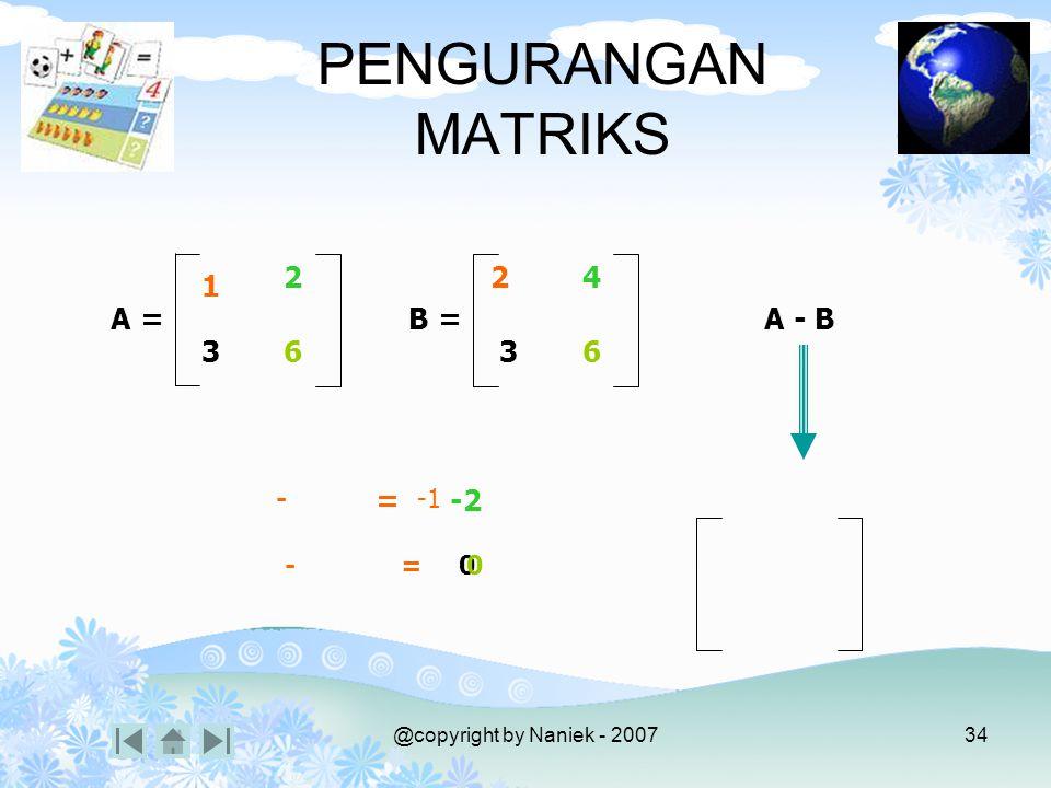 @copyright by Naniek - 200733 PENJUMLAHAN MATRIKS A + B 1 2 6 3 2 4 6 3 A = B = + = 3 6 +=612