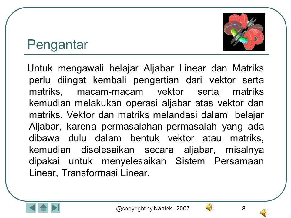 @copyright by Naniek - 2007 8 Pengantar Untuk mengawali belajar Aljabar Linear dan Matriks perlu diingat kembali pengertian dari vektor serta matriks, macam-macam vektor serta matriks kemudian melakukan operasi aljabar atas vektor dan matriks.