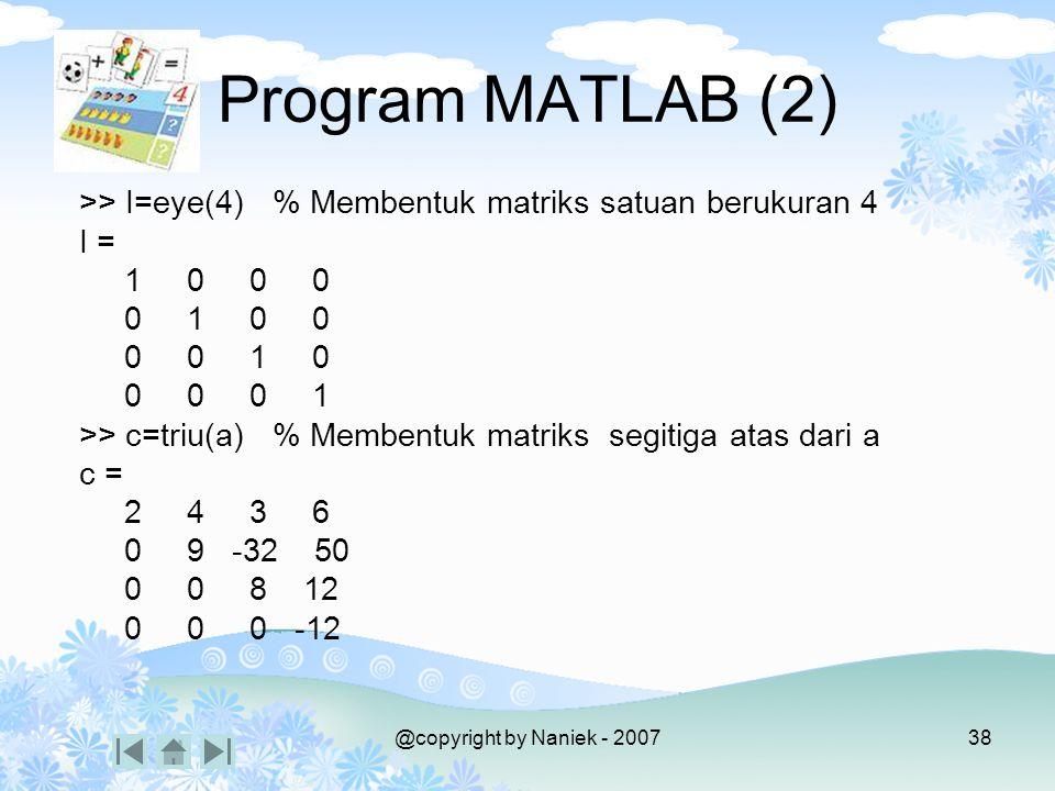 @copyright by Naniek - 200737 Program MATLAB (1) >> a=[ 2 4 3 6; -12 9 -32 50; 1 4 8 12; 10 3 9 -12] % membentuk matriks a = 2 4 3 6 -12 9 -32 50 1 4