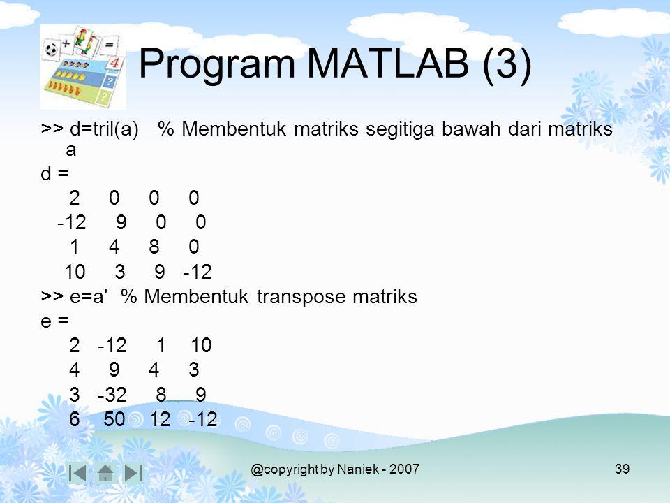 @copyright by Naniek - 200738 >> I=eye(4) % Membentuk matriks satuan berukuran 4 I = 1 0 0 0 0 1 0 0 0 0 1 0 0 0 0 1 >> c=triu(a) % Membentuk matriks