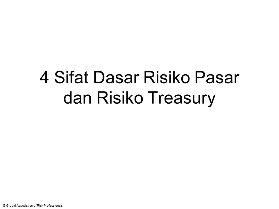 © Global Association of Risk Professionals 4 Sifat Dasar Risiko Pasar dan Risiko Treasury