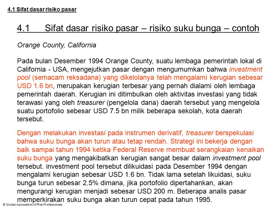 © Global Association of Risk Professionals 4.1 Sifat dasar risiko pasar 4.1Sifat dasar risiko pasar – risiko suku bunga – contoh Orange County, Califo