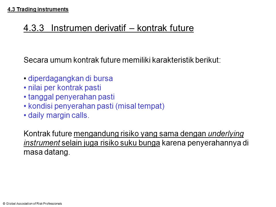 © Global Association of Risk Professionals 4.3 Trading instruments 4.3.3Instrumen derivatif – kontrak future Secara umum kontrak future memiliki karak