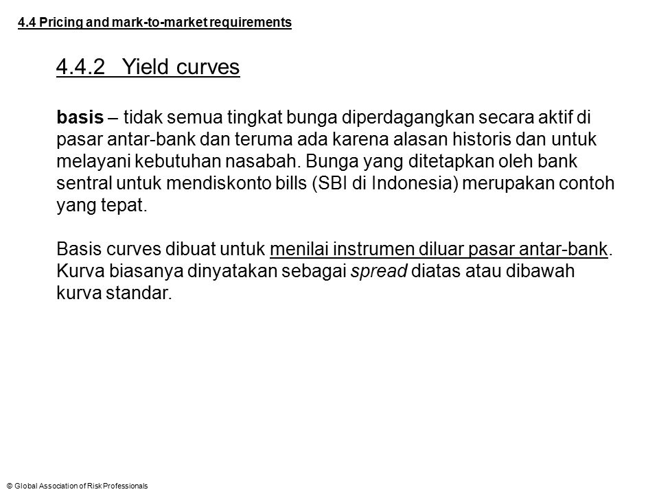 © Global Association of Risk Professionals 4.4 Pricing and mark-to-market requirements 4.4.2Yield curves basis – tidak semua tingkat bunga diperdagang