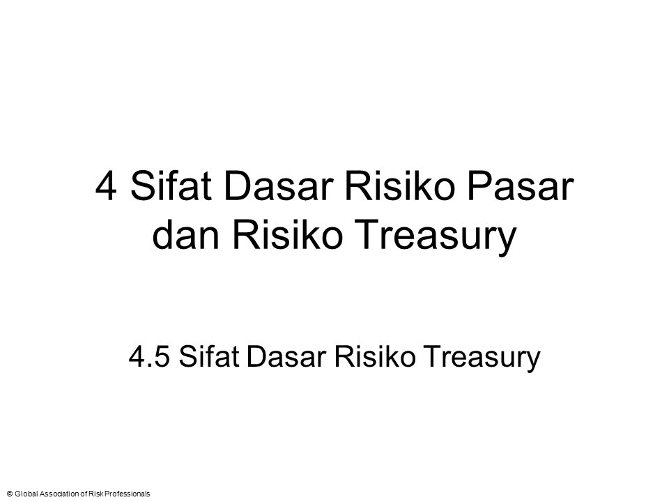 © Global Association of Risk Professionals 4 Sifat Dasar Risiko Pasar dan Risiko Treasury 4.5 Sifat Dasar Risiko Treasury