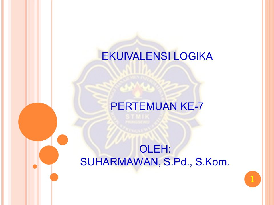1 EKUIVALENSI LOGIKA PERTEMUAN KE-7 OLEH: SUHARMAWAN, S.Pd., S.Kom.