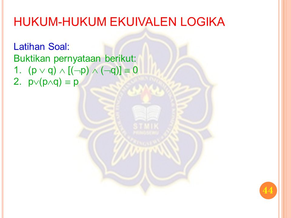 44 HUKUM-HUKUM EKUIVALEN LOGIKA Latihan Soal: Buktikan pernyataan berikut: 1.(p  q)  [(  p)  (  q)]  0 2.p  (p  q)  p