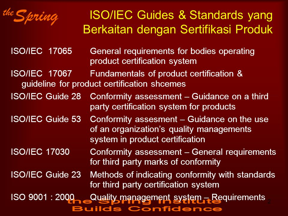 the Spring ISO/IEC Guides & Standards yang Berkaitan dengan Sertifikasi Produk ISO/IEC 17065 General requirements for bodies operating product certification system ISO/IEC 17067 Fundamentals of product certification & guideline for product certification shcemes ISO/IEC Guide 28 Conformity assessment – Guidance on a third party certification system for products ISO/IEC Guide 53Conformity assesment – Guidance on the use of an organization's quality managements system in product certification ISO/IEC 17030Conformity assessment – General requirements for third party marks of conformity ISO/IEC Guide 23Methods of indicating conformity with standards for third party certification system ISO 9001 : 2000Quality management system – Requirements 2