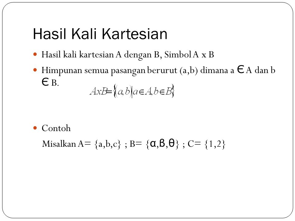 Hasil Kali Kartesian Hasil kali kartesian A dengan B, Simbol A x B Himpunan semua pasangan berurut (a,b) dimana a Є A dan b Є B. Contoh Misalkan A= {a