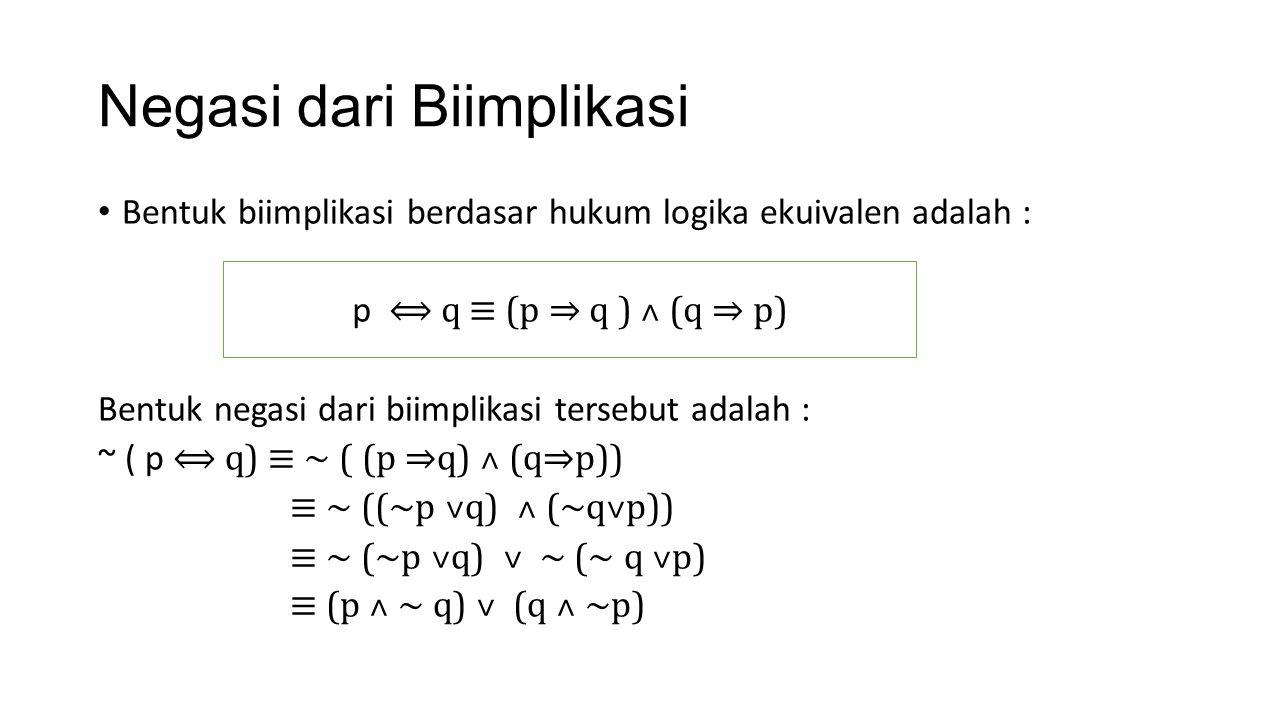 Negasi dari Biimplikasi Bentuk biimplikasi berdasar hukum logika ekuivalen adalah : Bentuk negasi dari biimplikasi tersebut adalah : ~ ( p ⟺ q) ≡ ~ (