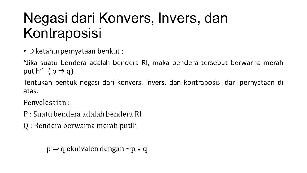 Negasi dari Konvers Berdasar contoh pernyataan di slide sebelumnya, maka : Implikasi p ⇒ q ekuivalen dengan ~p ˅ q Konvers : q ⇒ p ekuivalen dengan ~q ˅ p Negasi dari konvers : ~ (q ⇒p) ≡ ~ (~q ˅ p) ≡ q ˄ ~p Kalimat : Terdapat bendera berwarna merah putih dan bendera tersebut bukan bendera RI