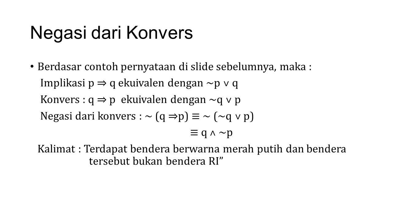 Negasi dari Konvers Berdasar contoh pernyataan di slide sebelumnya, maka : Implikasi p ⇒ q ekuivalen dengan ~p ˅ q Konvers : q ⇒ p ekuivalen dengan ~q