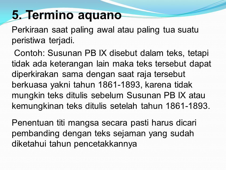 5. Termino aquano Perkiraan saat paling awal atau paling tua suatu peristiwa terjadi. Contoh: Susunan PB IX disebut dalam teks, tetapi tidak ada keter