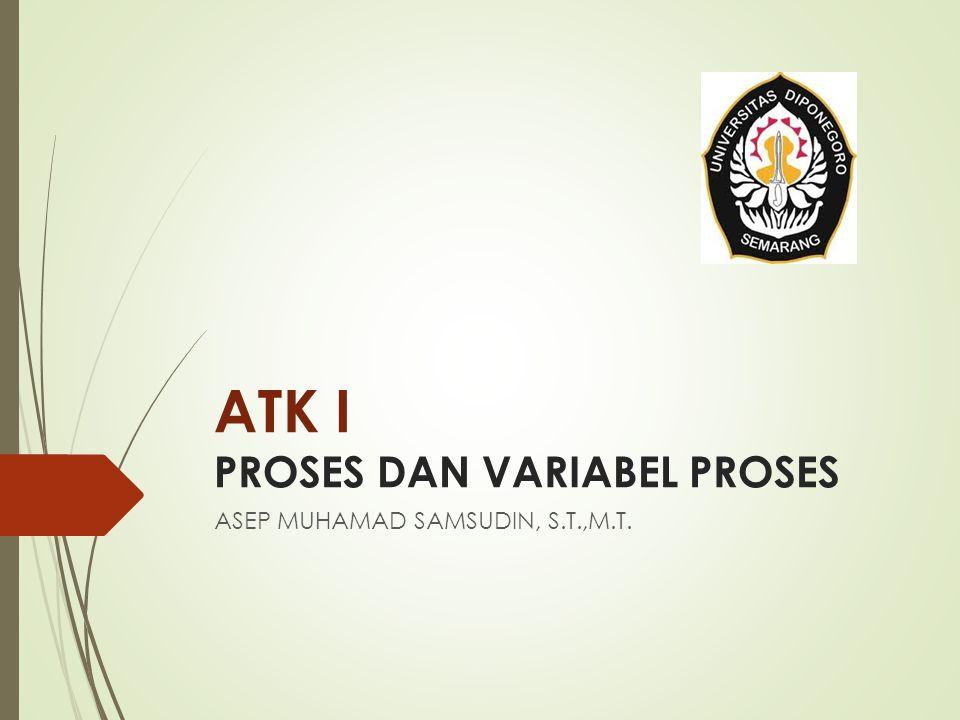 ATK I PROSES DAN VARIABEL PROSES ASEP MUHAMAD SAMSUDIN, S.T.,M.T.