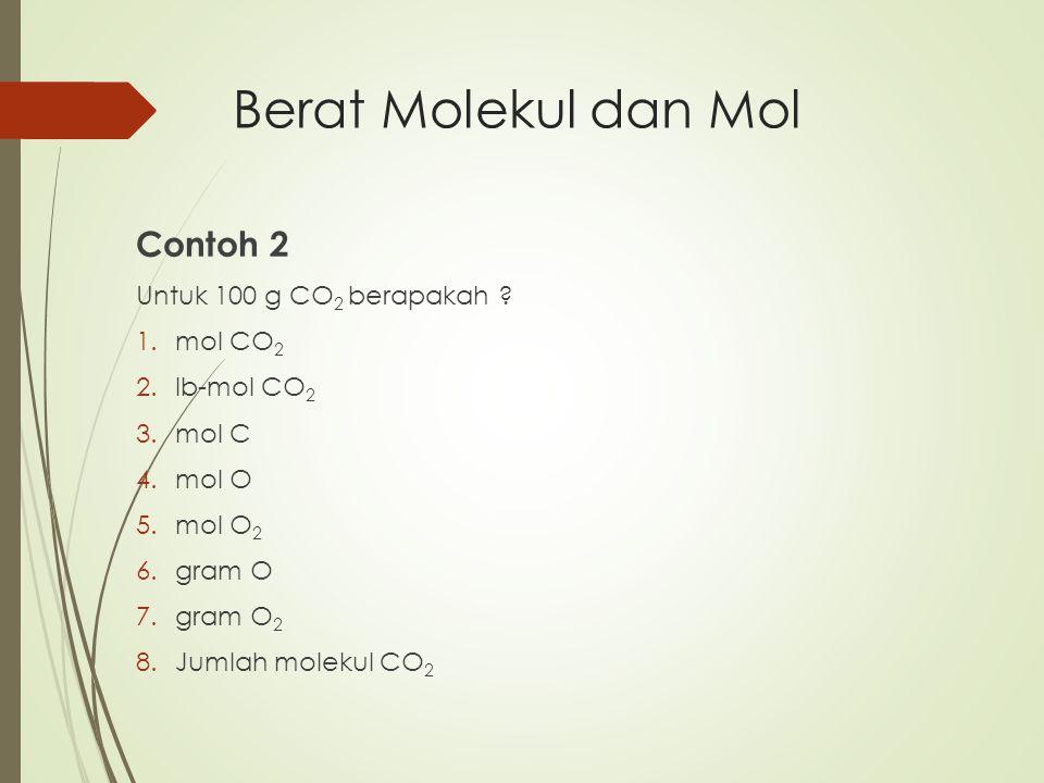 Contoh 2 Untuk 100 g CO 2 berapakah ? 1.mol CO 2 2.lb-mol CO 2 3.mol C 4.mol O 5.mol O 2 6.gram O 7.gram O 2 8.Jumlah molekul CO 2