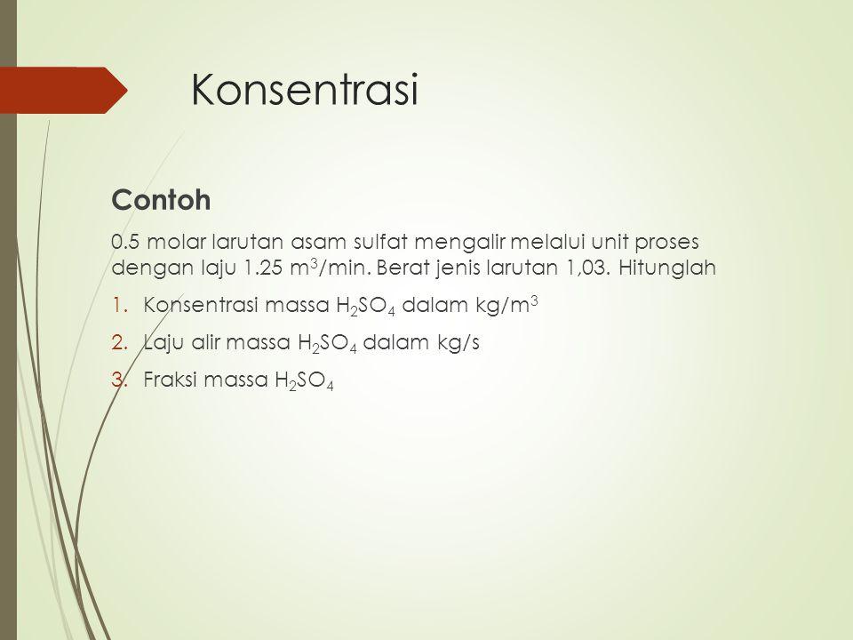 Konsentrasi Contoh 0.5 molar larutan asam sulfat mengalir melalui unit proses dengan laju 1.25 m 3 /min. Berat jenis larutan 1,03. Hitunglah 1.Konsent