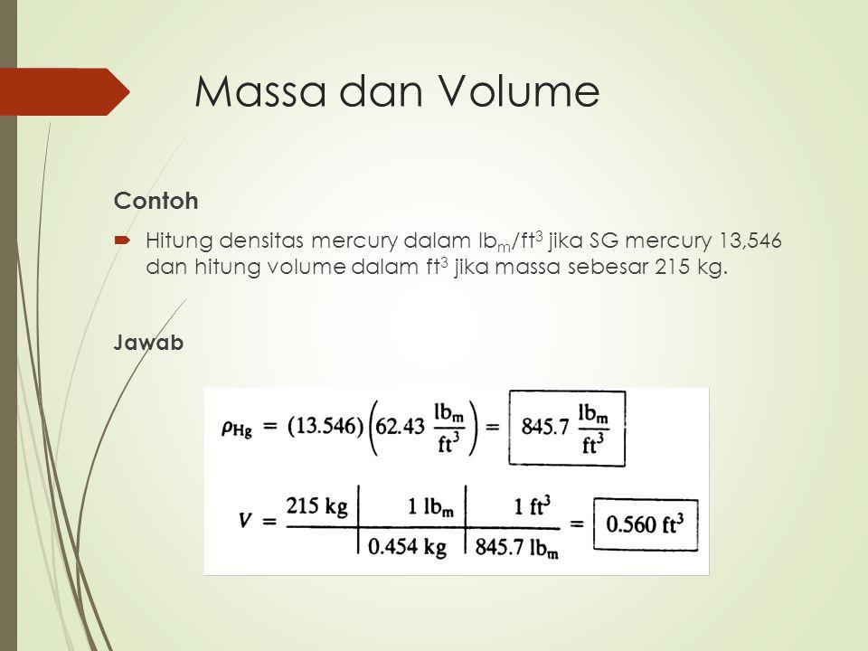 Contoh  Hitung densitas mercury dalam lb m /ft 3 jika SG mercury 13,546 dan hitung volume dalam ft 3 jika massa sebesar 215 kg. Jawab