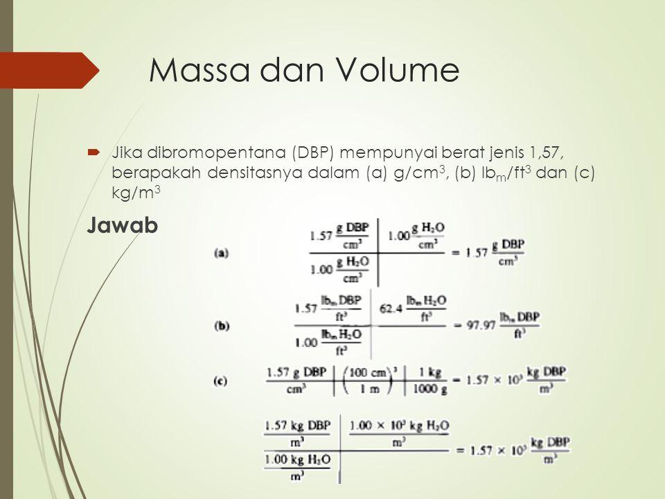 Massa dan Volume  Jika dibromopentana (DBP) mempunyai berat jenis 1,57, berapakah densitasnya dalam (a) g/cm 3, (b) lb m /ft 3 dan (c) kg/m 3 Jawab