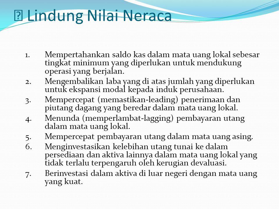  Lindung Nilai Neraca 1. Mempertahankan saldo kas dalam mata uang lokal sebesar tingkat minimum yang diperlukan untuk mendukung operasi yang berjalan