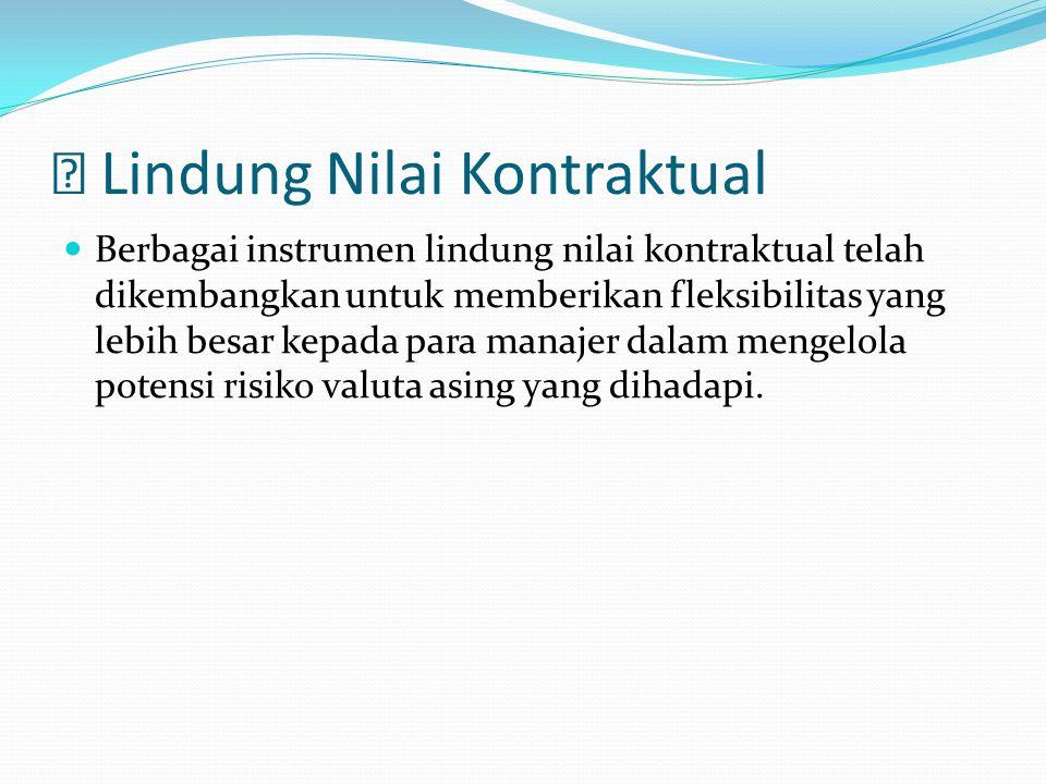  Lindung Nilai Kontraktual Berbagai instrumen lindung nilai kontraktual telah dikembangkan untuk memberikan fleksibilitas yang lebih besar kepada par