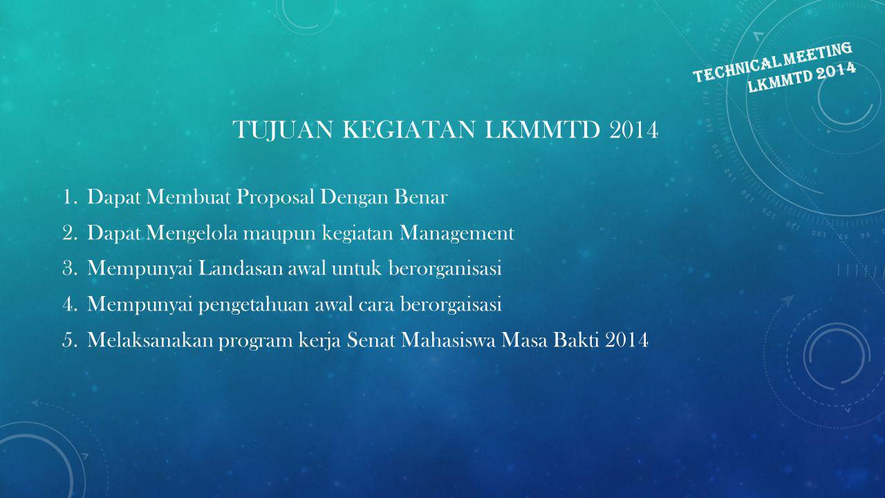 TECHNICAL MEETING LKMMTD 2014 TUJUAN KEGIATAN LKMMTD 2014 1.Dapat Membuat Proposal Dengan Benar 2.Dapat Mengelola maupun kegiatan Management 3.Mempuny
